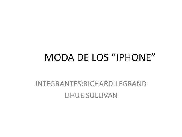 """MODA DE LOS """"IPHONE"""" INTEGRANTES:RICHARD LEGRAND LIHUE SULLIVAN"""