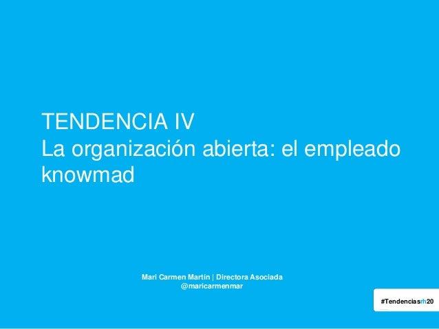 TENDENCIA IV La organización abierta: el empleado knowmad  Mari Carmen Martín | Directora Asociada @maricarmenmar #Tendenc...