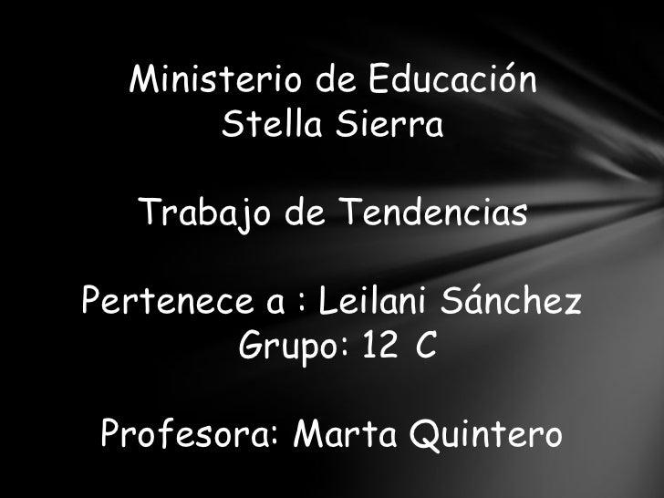 Ministerio de Educación       Stella Sierra   Trabajo de TendenciasPertenece a : Leilani Sánchez        Grupo: 12 C Profes...
