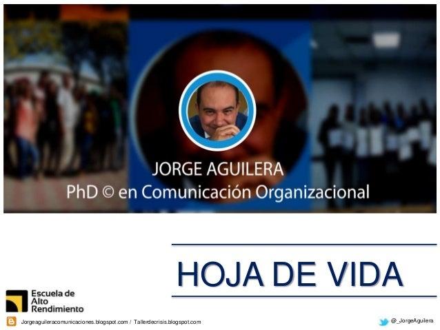 @_JorgeAguileraJorgeaguileracomunicaciones.blogspot.com / Tallerdecrisis.blogspot.com HOJA DE VIDA