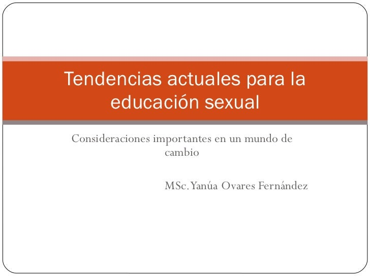 Consideraciones importantes en un mundo de cambio MSc. Yanúa Ovares Fernández Tendencias actuales para la educación sexual