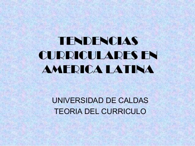 TENDENCIAS  CURRICULARES EN  AMERICA LATINA  UNIVERSIDAD DE CALDAS  TEORIA DEL CURRICULO