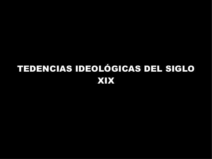 TEDENCIAS IDEOLÓGICAS DEL SIGLO              XIX