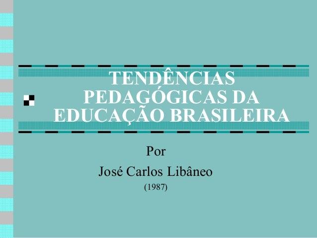 TENDÊNCIAS PEDAGÓGICAS DA EDUCAÇÃO BRASILEIRA Por José Carlos Libâneo (1987)