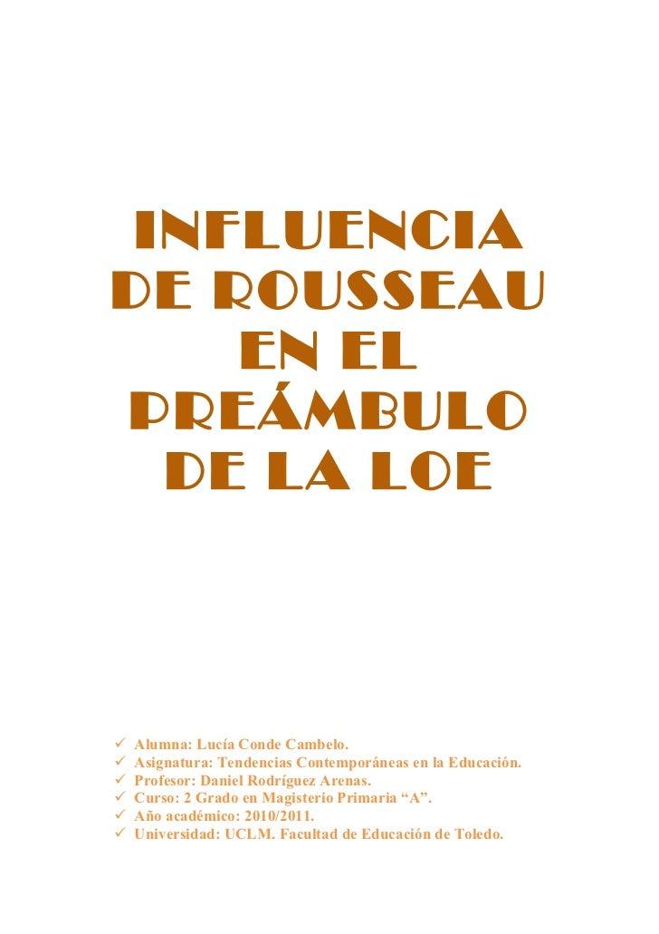INFLUENCIADE ROUSSEAU    EN ELPREÁMBULO  DE LA LOE   Alumna: Lucía Conde Cambelo.   Asignatura: Tendencias Contemporánea...