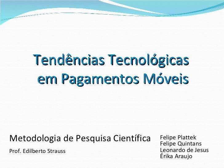 Tendências Tecnológicas  em Pagamentos Móveis Metodologia de Pesquisa Científica  Felipe Plattek Felipe Quintans Leonardo ...