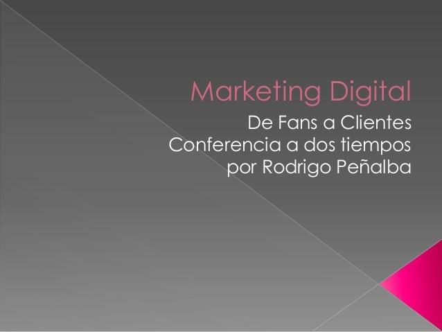 Marketing Digital De Fans a Clientes Conferencia a dos tiempos por Rodrigo Peñalba