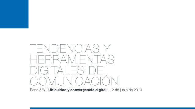 TENDENCIAS YHERRAMIENTASDIGITALES DECOMUNICACIÓNParte 5/6 - Ubicuidad y convergencia digital - 12 de junio de 2013
