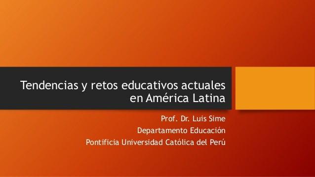 Tendencias y retos educativos actuales en América Latina Prof. Dr. Luis Sime Departamento Educación Pontificia Universidad...