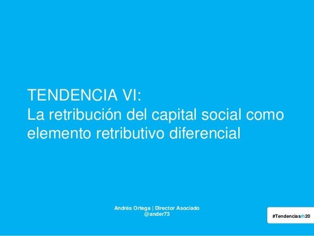 TENDENCIA VI: La retribución del capital social como elemento retributivo diferencial  Andrés Ortega | Director Asociado @...