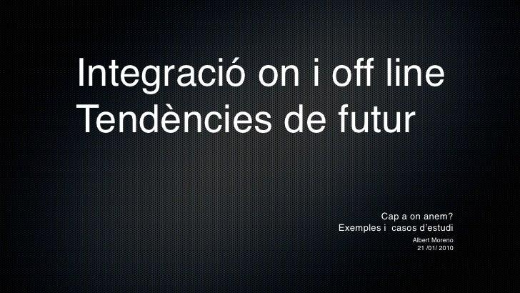 Integració on i off line Tendències de futur                           Cap a on anem?                  Exemples i casos d'...