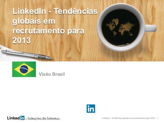 LinkedIn - Tendências globais em recrutamento para 2013 1 As cinco principais tendências em atração de talentos que você p...
