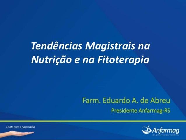 Tendências Magistrais na Nutrição e na Fitoterapia Farm. Eduardo A. de Abreu Presidente Anfarmag-RS