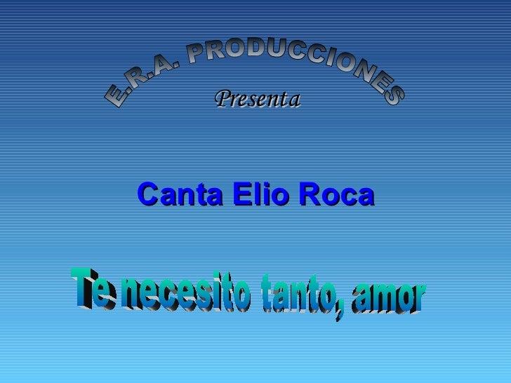 E.R.A. PRODUCCIONES Presenta Canta Elio Roca Te necesito tanto, amor