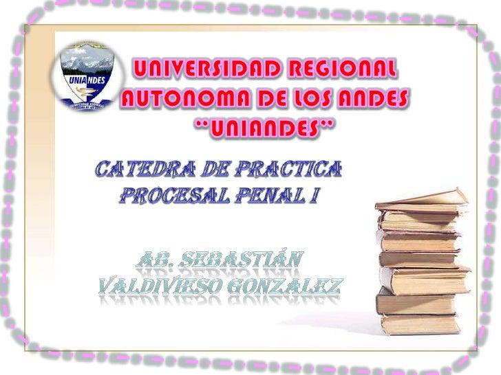 """UNIVERSIDAD REGIONAL AUTONOMA DE LOS ANDES""""UNIANDES""""<br />CATEDRA DE PRACTICA PROCESAL PENAL I<br />AB. Sebastián Valdivie..."""