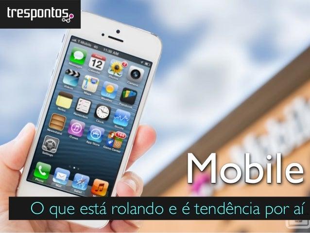 O que está rolando e é tendência por aí.. Mobile