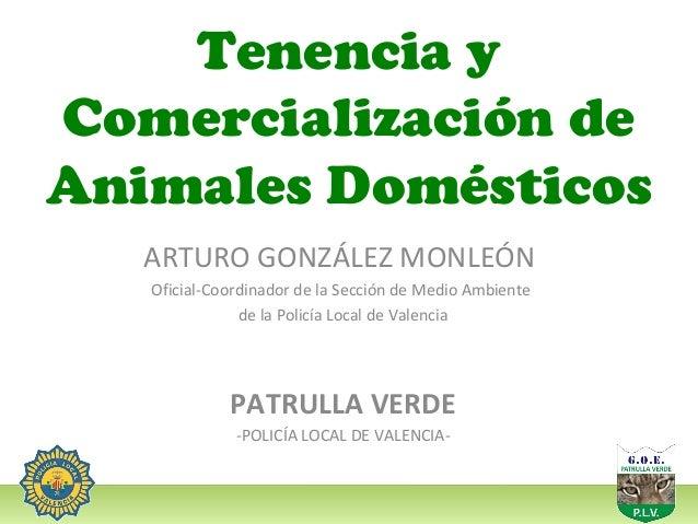 Tenencia y Comercialización de Animales Domésticos ARTURO GONZÁLEZ MONLEÓN Oficial-Coordinador de la Sección de Medio Ambi...
