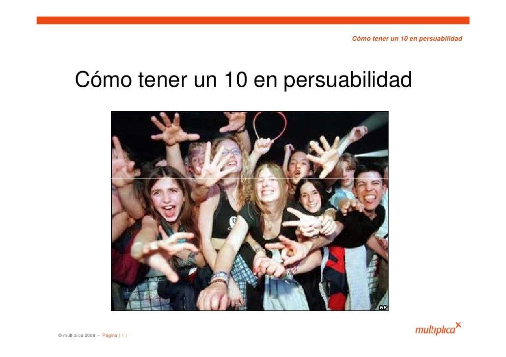 Cómo tener un 10 en persuabilidad            Cómo tener un 10 en persuabilidad     © multiplica 2008 - Página | 1 |