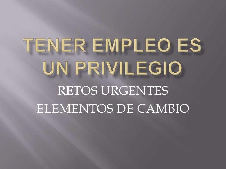 Tenerempleoes un privilegio<br />RETOS URGENTES<br />ELEMENTOS DE CAMBIO<br />