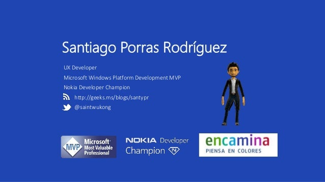 Santiago Porras Rodríguez  UX Developer  Microsoft Windows Platform Development MVP  Nokia Developer Champion  http://geek...