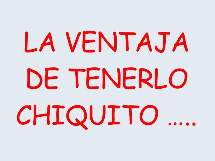 LA VENTAJA DE TENERLO CHIQUITO …..