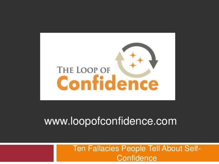 www.loopofconfidence.com     Ten Fallacies People Tell About Self-                 Confidence