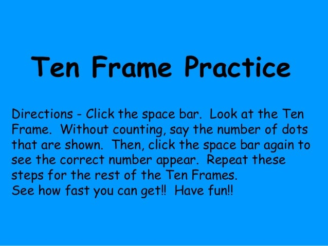 Ten Frame Practice Directions - Click the space bar. Look at the Ten Frame. Without counting, say the number of dots that ...