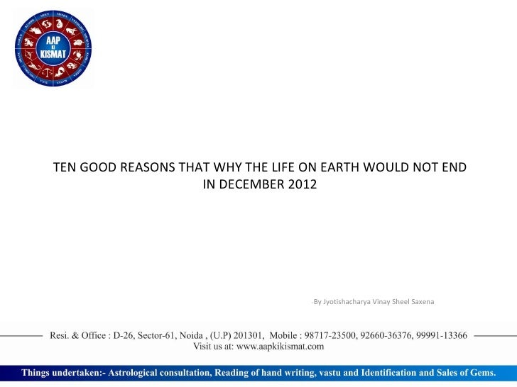 TEN GOOD REASONS THAT WHY THE LIFE ON EARTH WOULD NOT END IN DECEMBER   2012 - By Jyotishacharya Vinay Sheel Saxena