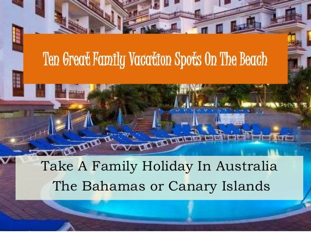 Ten Great Family Vacation Spots On The Beach Take A Family Holiday In Australia The Bahamas or Canary Islands