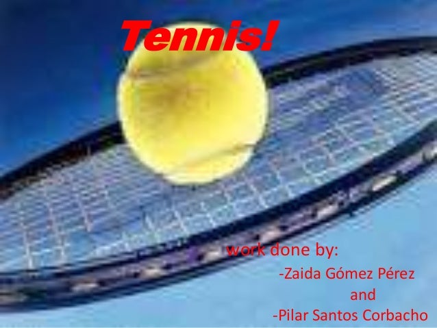 Tennis!    work done by:           -Zaida Gómez Pérez                      and          -Pilar Santos Corbacho