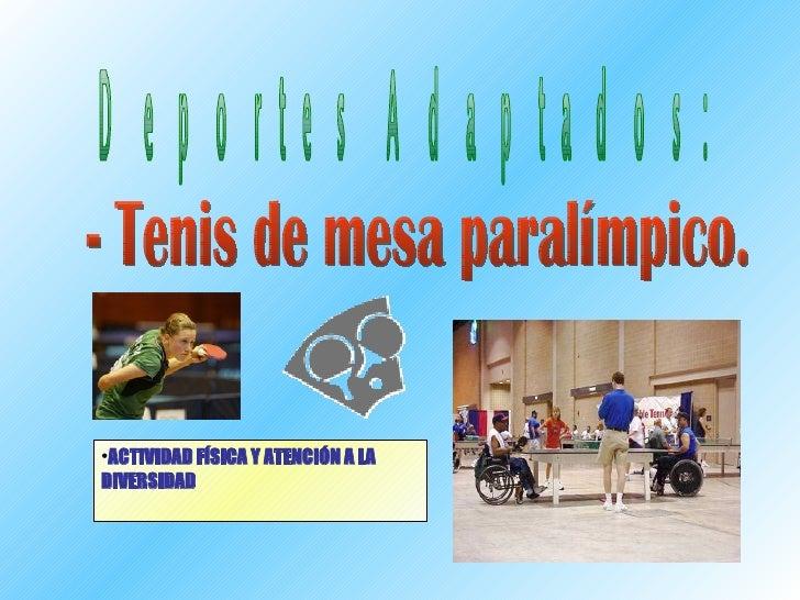 <ul><li>ACTIVIDAD FÍSICA Y ATENCIÓN A LA DIVERSIDAD </li></ul>Deportes Adaptados: - Tenis de mesa paralímpico.