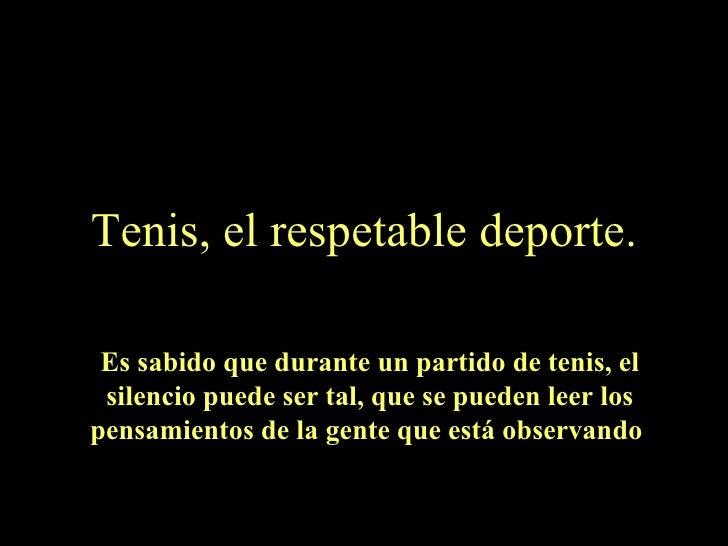 Tenis, el respetable deporte. Es sabido que durante un partido de tenis, el silencio puede ser tal, que se pueden leer los...