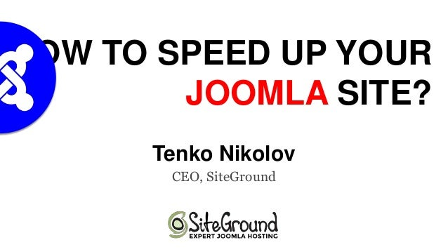 HOW TO SPEED UP YOUR JOOMLA SITE? Tenko Nikolov CEO, SiteGround