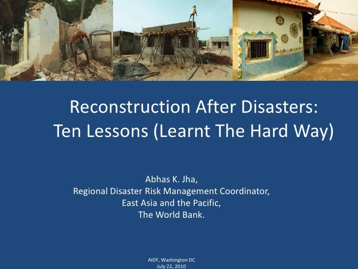 Reconstruction After Disasters: Ten Lessons (Learnt The Hard Way)<br />Abhas K. Jha,<br />Regional Disaster Risk Managemen...