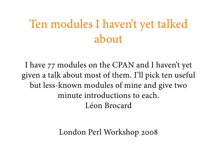 Ten modules I haven't yet talked               about   I have modules on the CPAN and I haven't yet given a talk about mos...