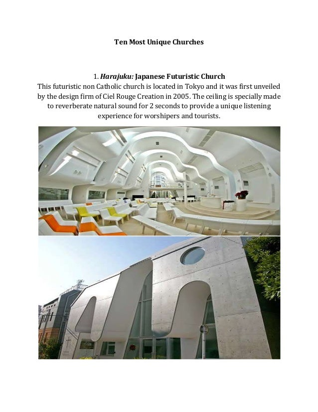 Ten Most Unique Churches  1. Harajuku: Japanese Futuristic Church This futuristic non Catholic church is located in Tokyo ...