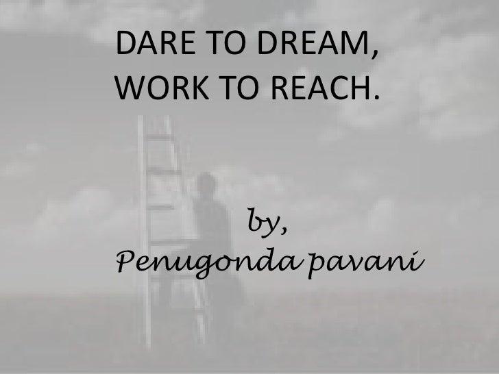 DARE TO DREAM,WORK TO REACH.<br />by,<br />Penugondapavani<br />