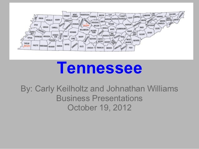 TennesseeBy: Carly Keilholtz and Johnathan Williams          Business Presentations            October 19, 2012