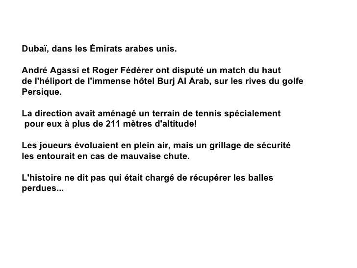 Dubaï, dans les Émirats arabes unis.  André Agassi et Roger Fédérer ont disputé un match du haut  de l'héliport de l'immen...
