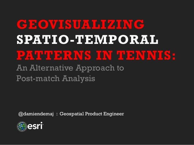 GEOVISUALIZING SPATIO-TEMPORAL PATTERNS IN TENNIS: An Alternative Approach to Post-match Analysis @damiendemaj : Geospatia...