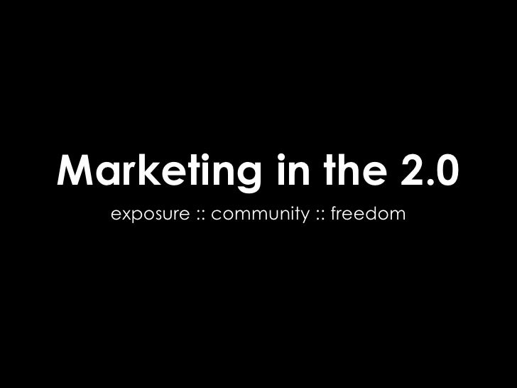 Marketing in the 2.0   exposure :: community :: freedom