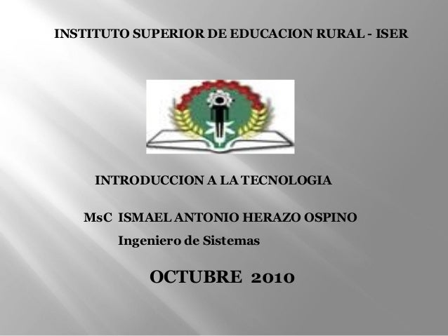 INTRODUCCION A LA TECNOLOGIA MsC ISMAEL ANTONIO HERAZO OSPINO Ingeniero de Sistemas OCTUBRE 2010 INSTITUTO SUPERIOR DE EDU...