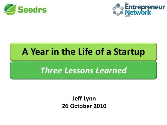 A Year in the Life of a Startup Jeff Lynn 26 October 2010 Three Lessons Learned