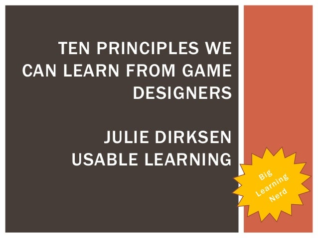 TEN PRINCIPLES WECAN LEARN FROM GAMEDESIGNERSJULIE DIRKSENUSABLE LEARNING