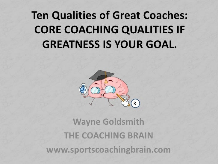 Ten Qualities of Great Coaches:CORE COACHING QUALITIES IF GREATNESS IS YOUR GOAL.<br />R<br />Wayne Goldsmith<br />THE COA...