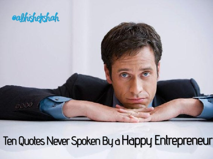 Ten Quotes Never Spoken By a Happy Entrepreneur