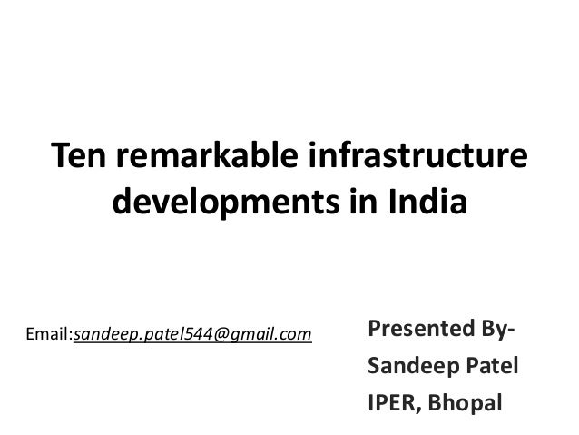 Ten remarkable infrastructure developments in India  Email:sandeep.patel544@gmail.com  Presented BySandeep Patel IPER, Bho...
