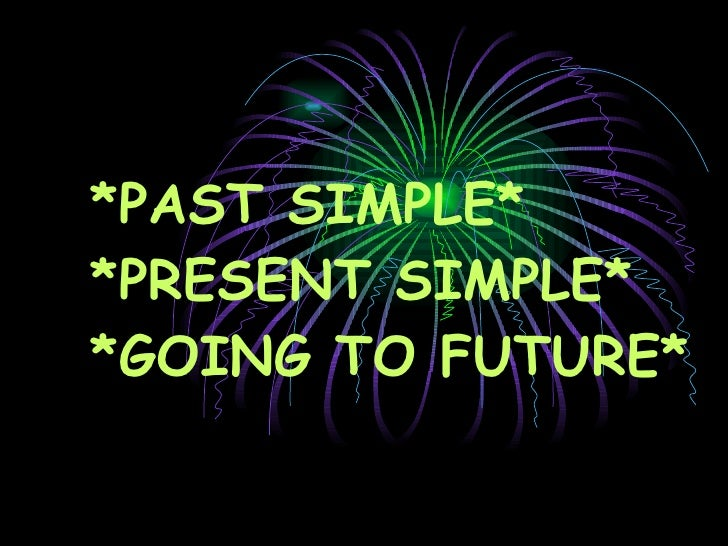 *PAST SIMPLE* *PRESENT SIMPLE* *GOING TO FUTURE*