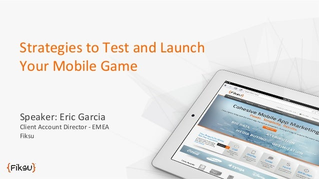 Strategies	   to	   Test	   and	   Launch	    Your	   Mobile	   Game	    Speaker:	   Eric	   Garcia	     Client	   Account...