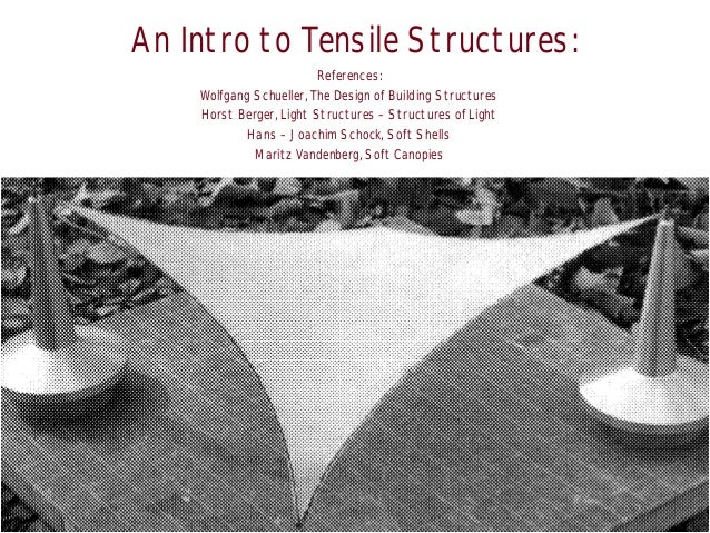 An Intro to Tensile Structures: References: Wolfgang Schueller, The Design of Building Structures Horst Berger, Light Stru...